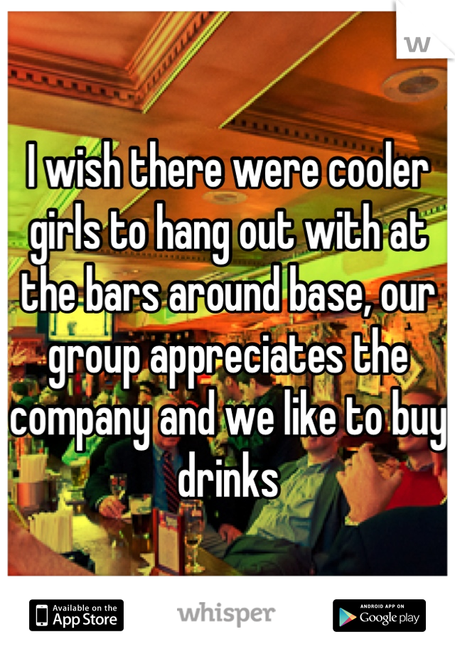 I wish there were cooler girls to hang out with at the bars around base, our group appreciates the company and we like to buy drinks