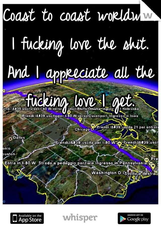 Coast to coast worldwide I fucking love the shit. And I appreciate all the fucking love I get.
