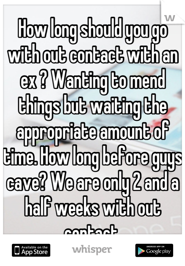 How long should you go with out contact with an ex ? Wanting to mend things but waiting the appropriate amount of time. How long before guys cave? We are only 2 and a half weeks with out contact.