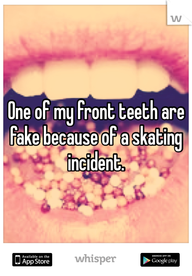 One of my front teeth are fake because of a skating incident.