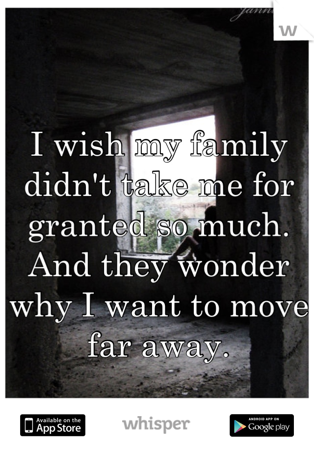 I wish my family didn't take me for granted so much. And they wonder why I want to move far away.