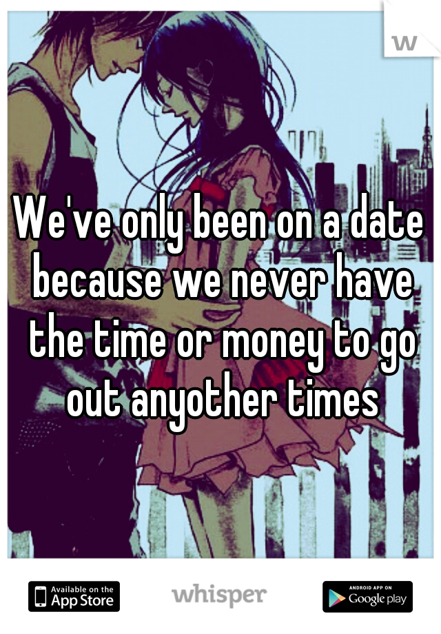 We've only been on a date because we never have the time or money to go out anyother times