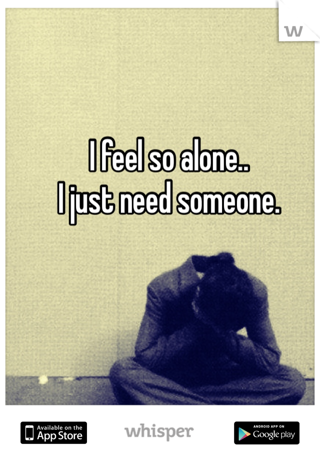 I feel so alone..  I just need someone.