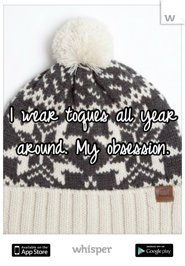 I wear toques all year around. My obsession.