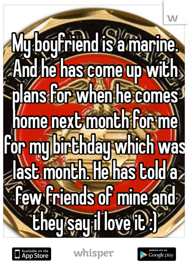 My boyfriend is a marine. And he has come up with plans for when he comes home next month for me for my birthday which was last month. He has told a few friends of mine and they say il love it :)