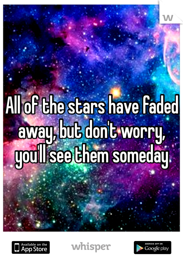 All of the stars have faded away, but don't worry, you'll see them someday