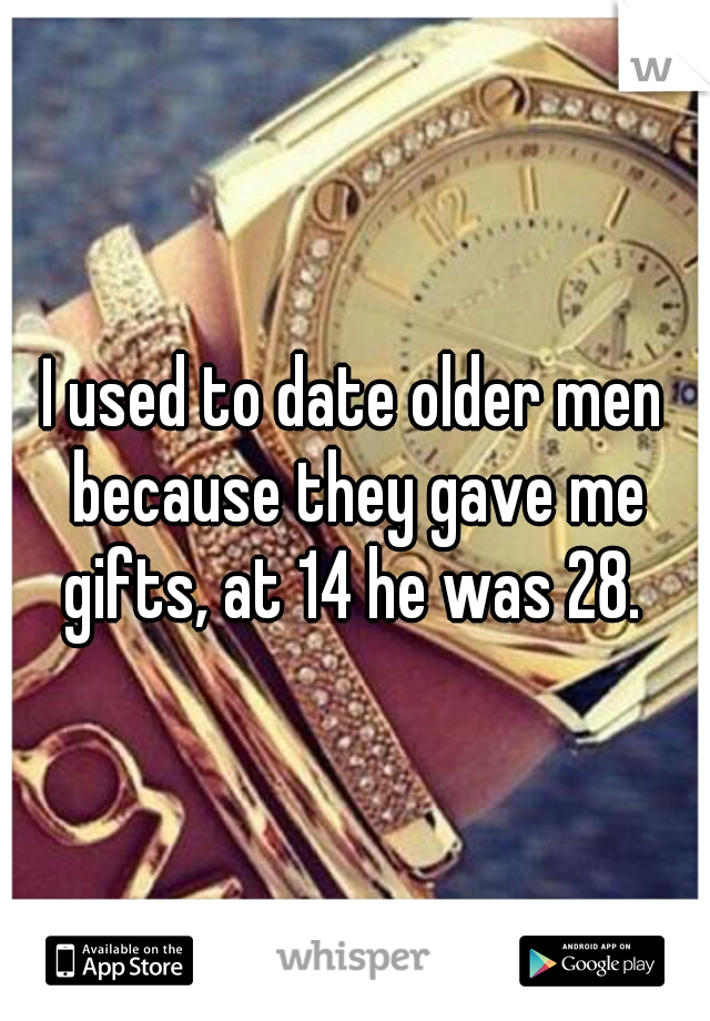 I used to date older men because they gave me gifts, at 14 he was 28.