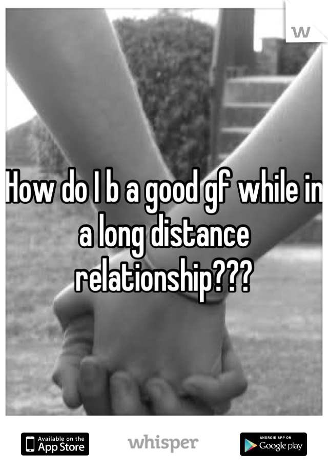 How do I b a good gf while in a long distance relationship???