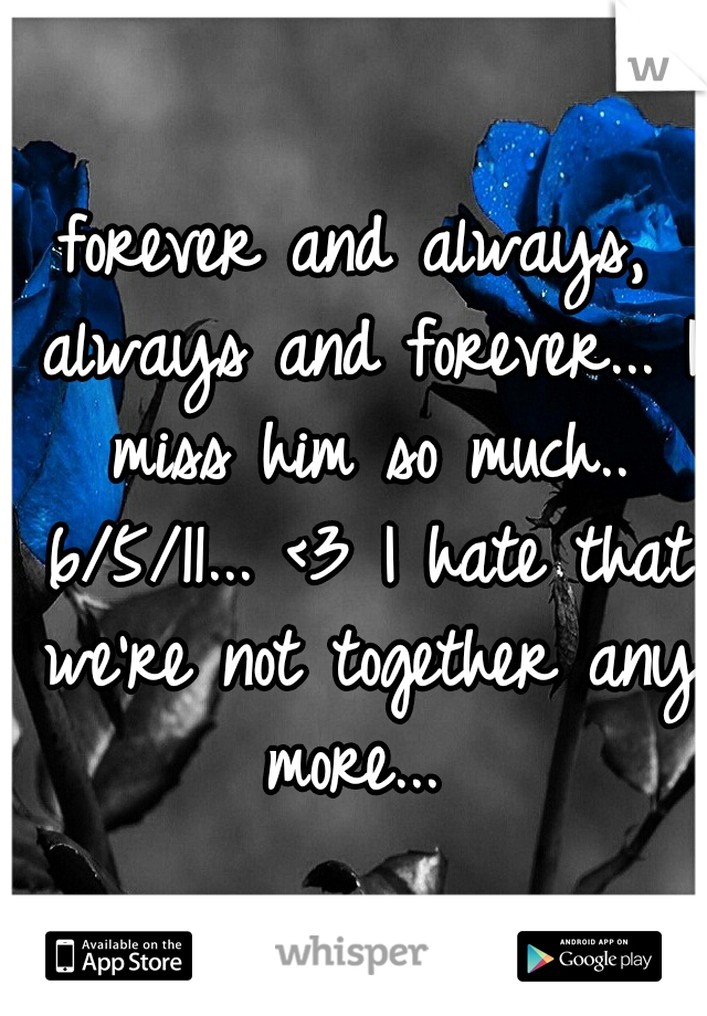 forever and always, always and forever... I miss him so much.. 6/5/11... <3 I hate that we're not together any more...