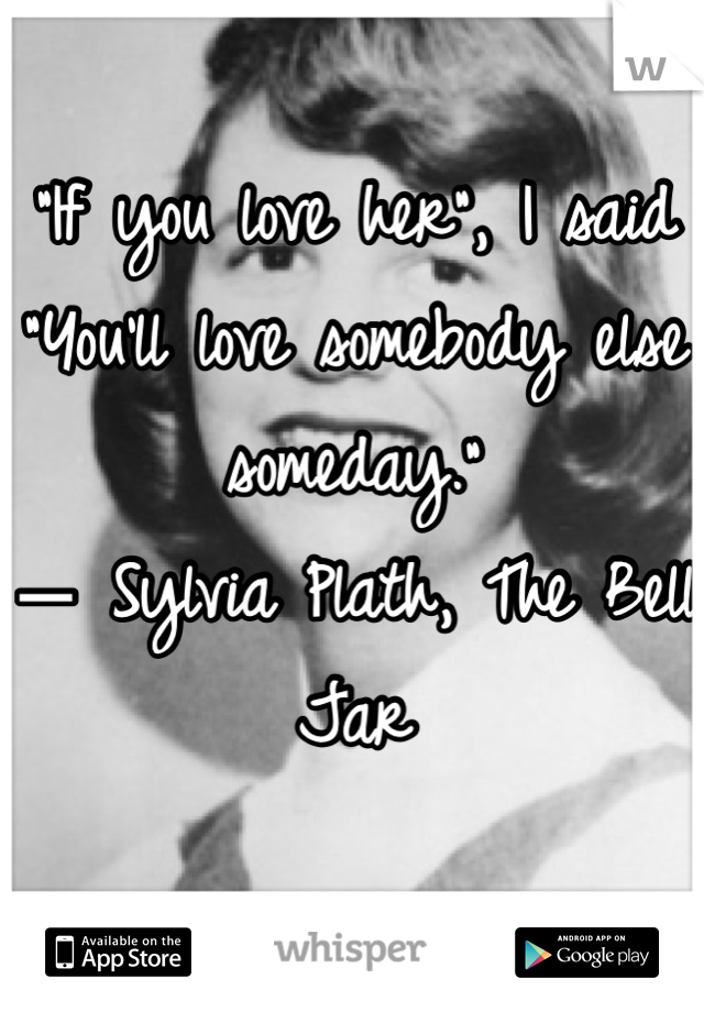 """""""If you love her"""", I said """"You'll love somebody else someday.""""  ― Sylvia Plath, The Bell Jar"""