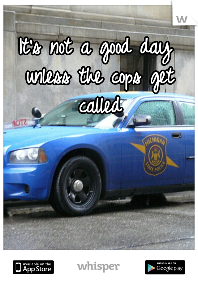 It's not a good day unless the cops get called