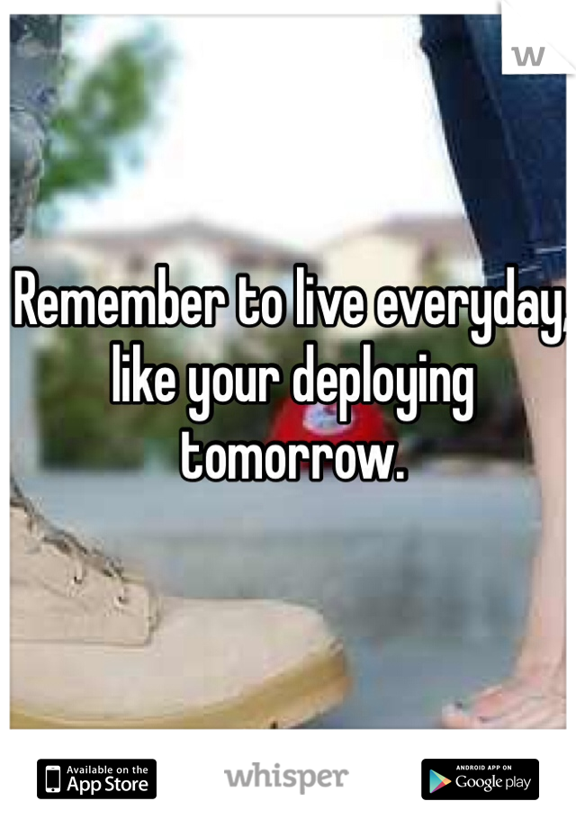 Remember to live everyday, like your deploying tomorrow.