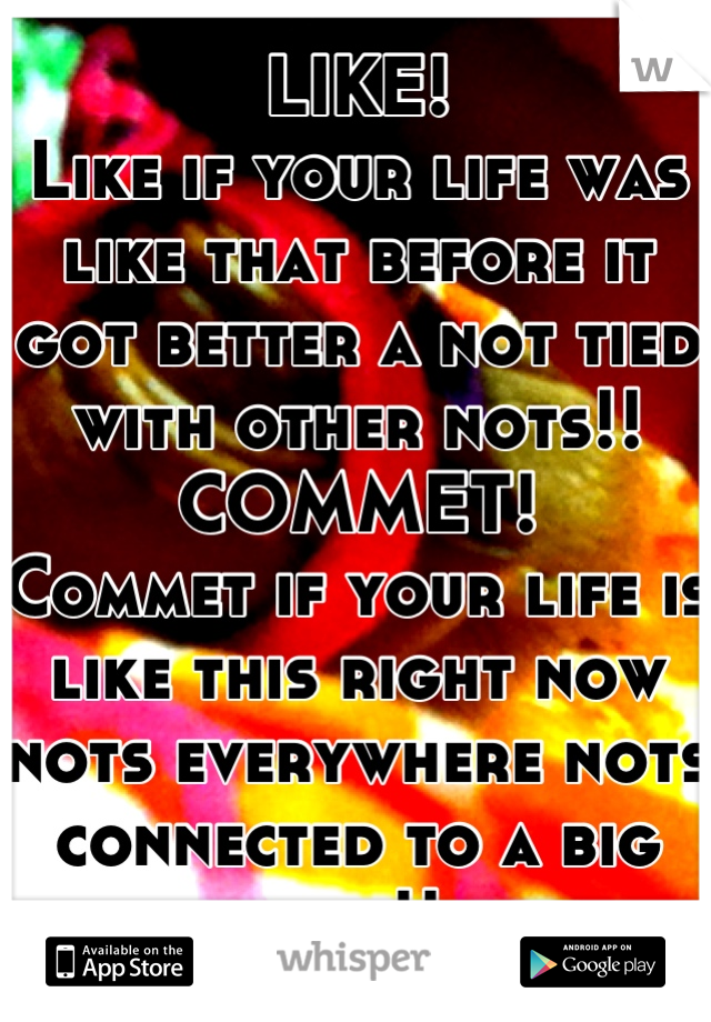 LIKE! Like if your life was like that before it got better a not tied with other nots!! COMMET! Commet if your life is like this right now nots everywhere nots connected to a big not!!