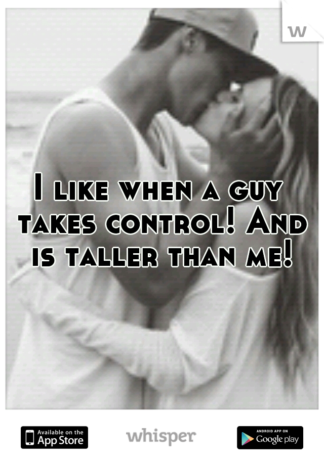 I like when a guy takes control! And is taller than me!