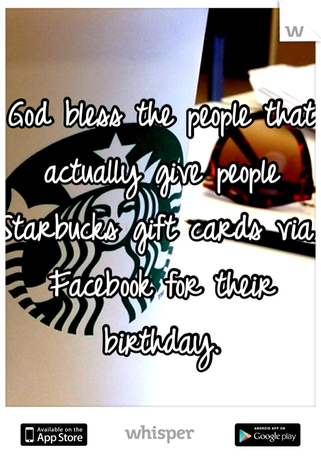 God bless the people that actually give people Starbucks gift cards via Facebook for their birthday.
