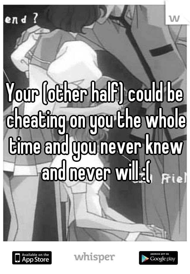 Your (other half) could be cheating on you the whole time and you never knew and never will :(
