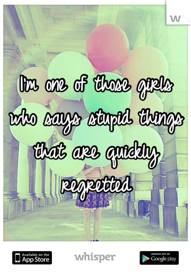 I'm one of those girls who says stupid things that are quickly regretted