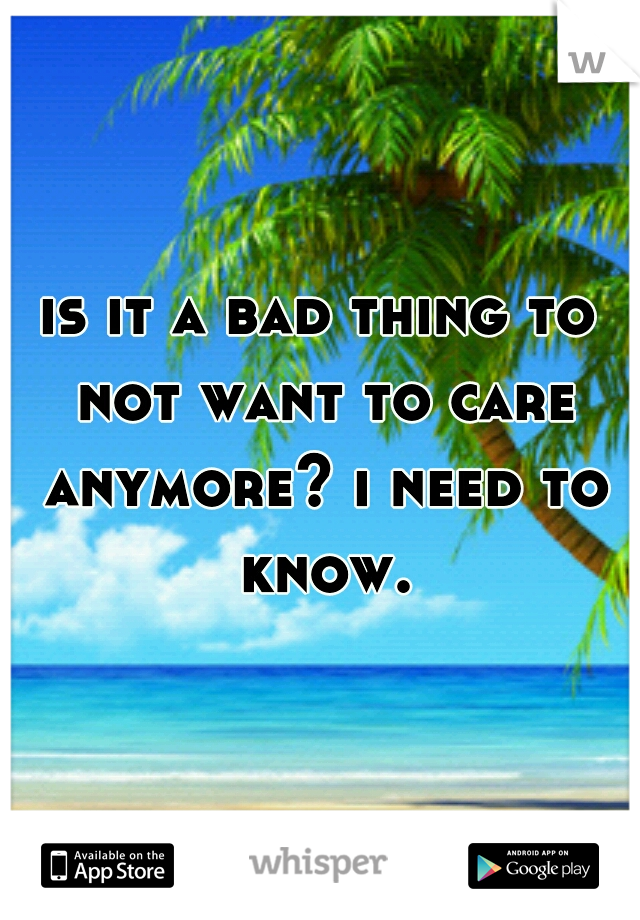 is it a bad thing to not want to care anymore? i need to know.
