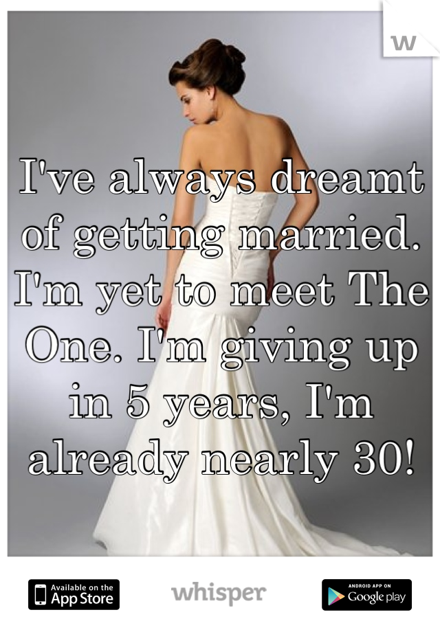 I've always dreamt of getting married. I'm yet to meet The One. I'm giving up in 5 years, I'm already nearly 30!