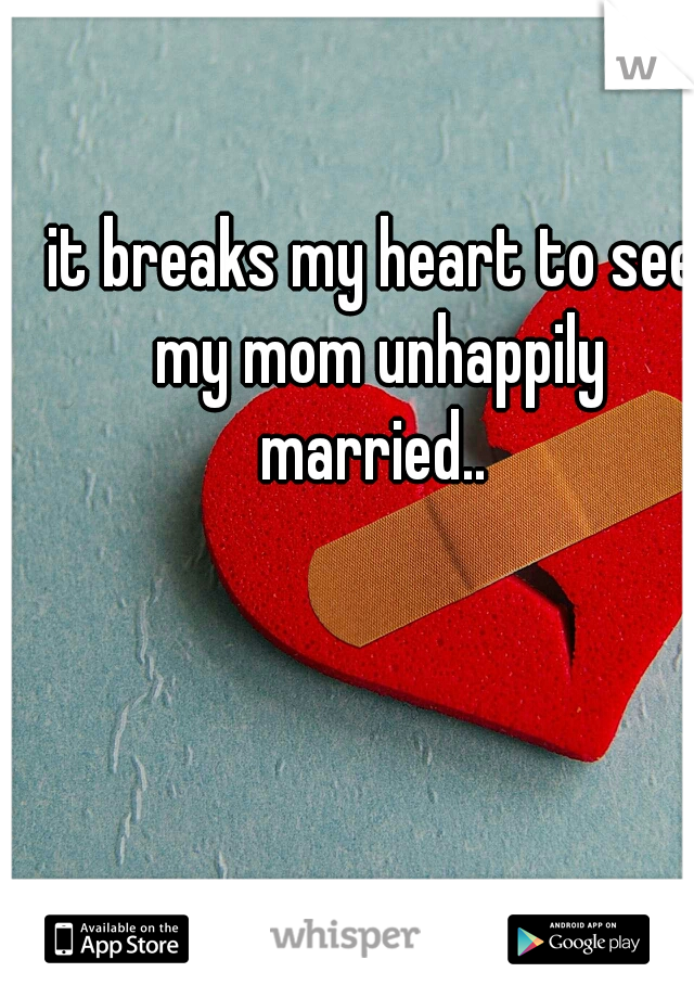 it breaks my heart to see my mom unhappily married..