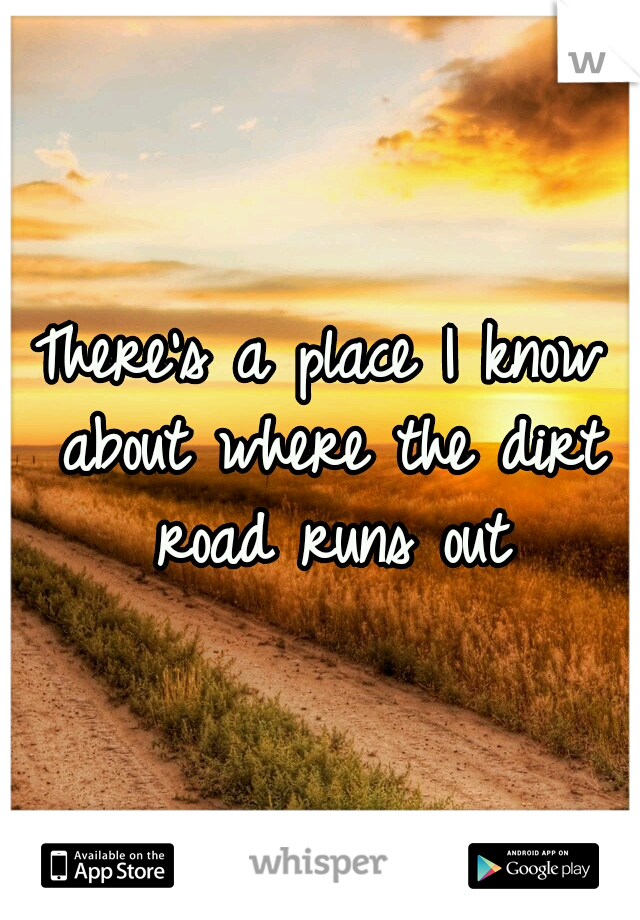 There's a place I know about where the dirt road runs out