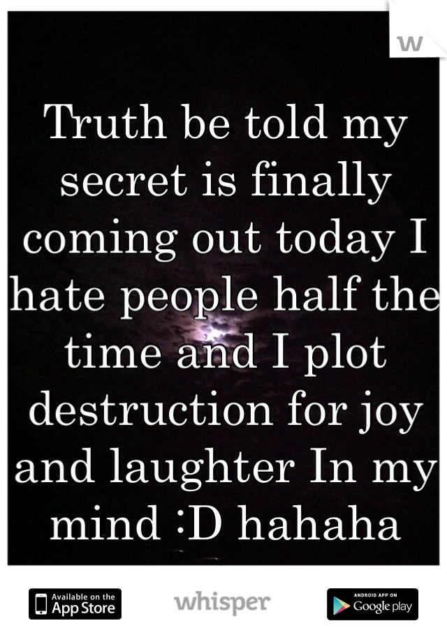 Truth be told my secret is finally coming out today I hate people half the time and I plot destruction for joy and laughter In my mind :D hahaha
