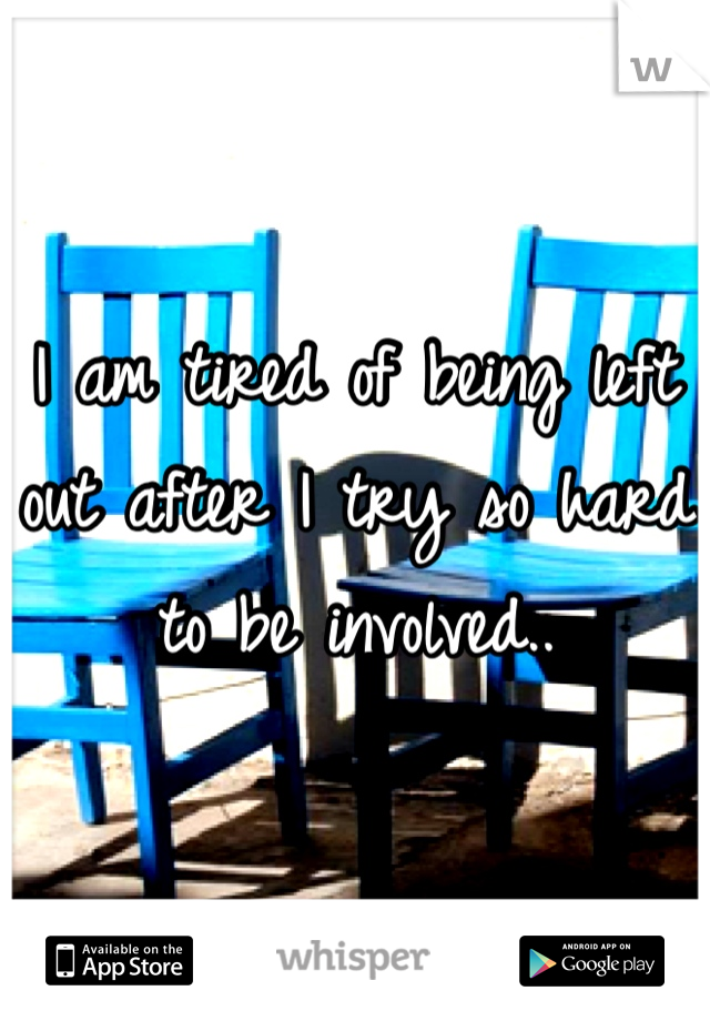 I am tired of being left out after I try so hard to be involved..