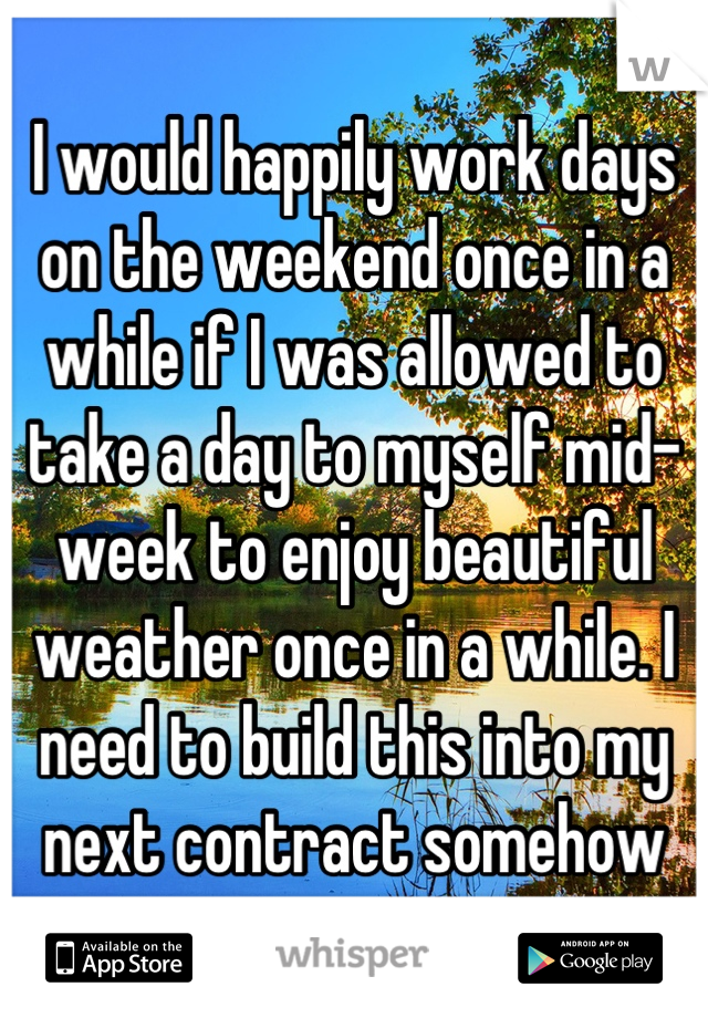 I would happily work days on the weekend once in a while if I was allowed to take a day to myself mid-week to enjoy beautiful weather once in a while. I need to build this into my next contract somehow