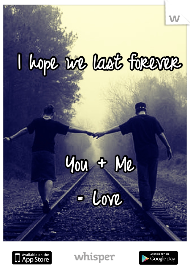 I hope we last forever    You + Me = Love