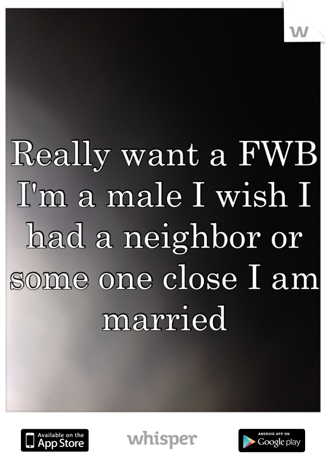 Really want a FWB I'm a male I wish I had a neighbor or some one close I am married