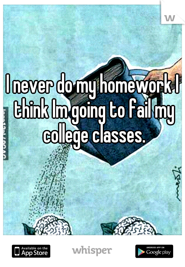 I never do my homework I think Im going to fail my college classes.
