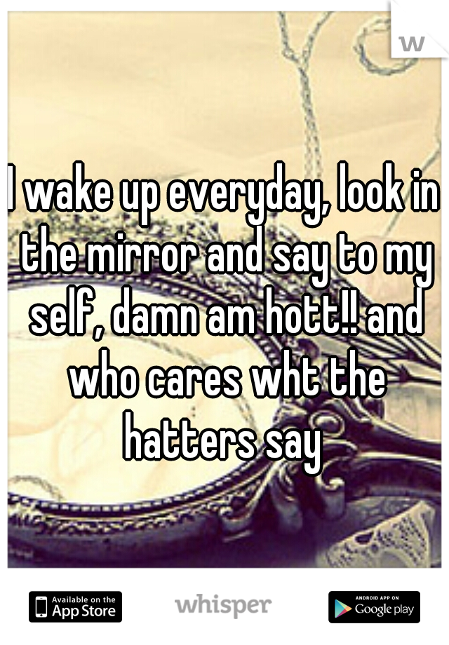 I wake up everyday, look in the mirror and say to my self, damn am hott!! and who cares wht the hatters say