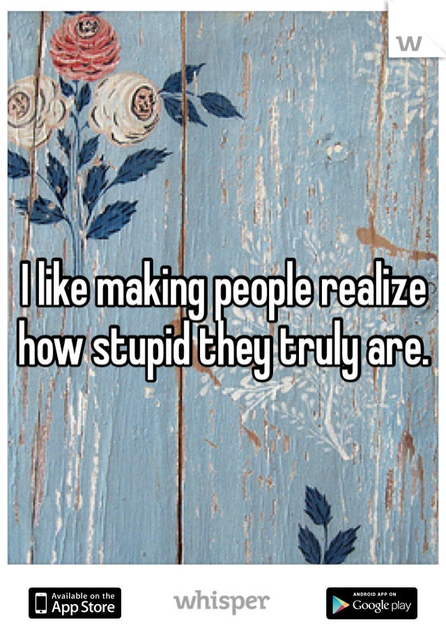 I like making people realize how stupid they truly are.