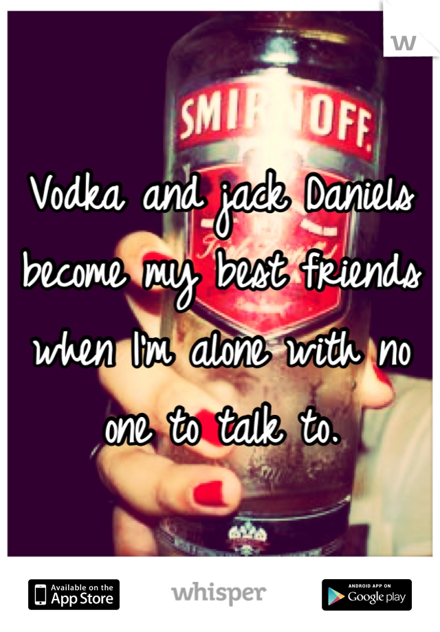Vodka and jack Daniels become my best friends when I'm alone with no one to talk to.