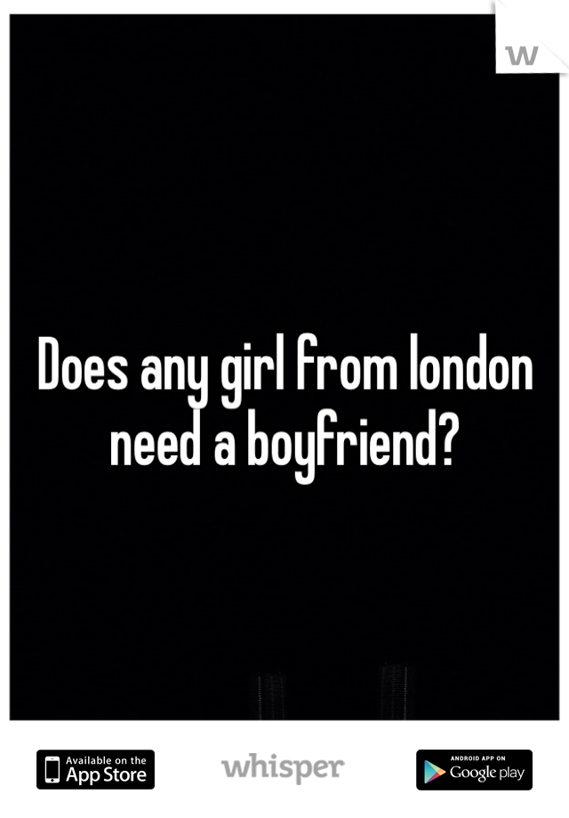Does any girl from london need a boyfriend?