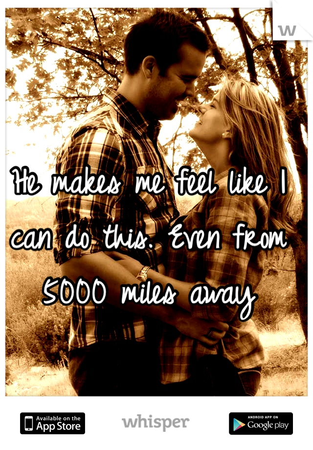 He makes me feel like I can do this. Even from 5000 miles away