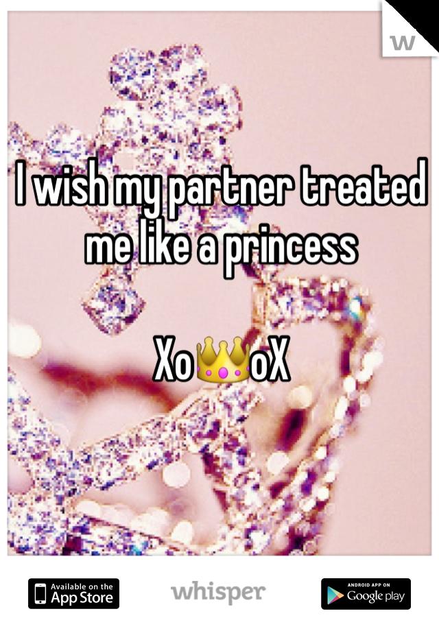 I wish my partner treated me like a princess   Xo👑oX