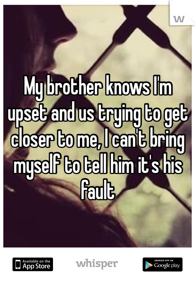 My brother knows I'm upset and us trying to get closer to me, I can't bring myself to tell him it's his fault