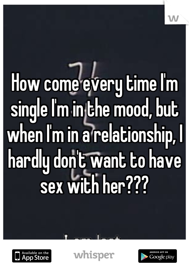 How come every time I'm single I'm in the mood, but when I'm in a relationship, I hardly don't want to have sex with her???
