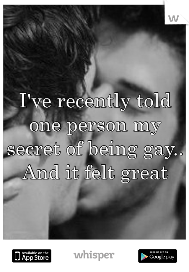 I've recently told one person my secret of being gay.. And it felt great