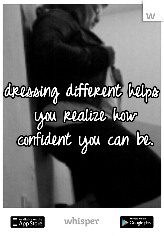 dressing different helps you realize how confident you can be.