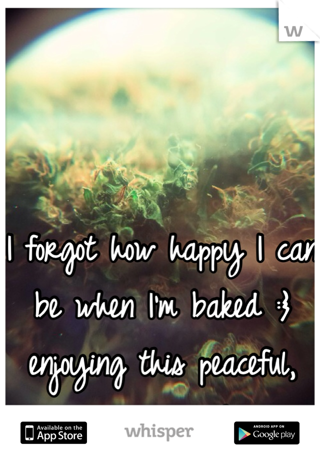 I forgot how happy I can be when I'm baked :} enjoying this peaceful, smiley, lovey dovey sensation.