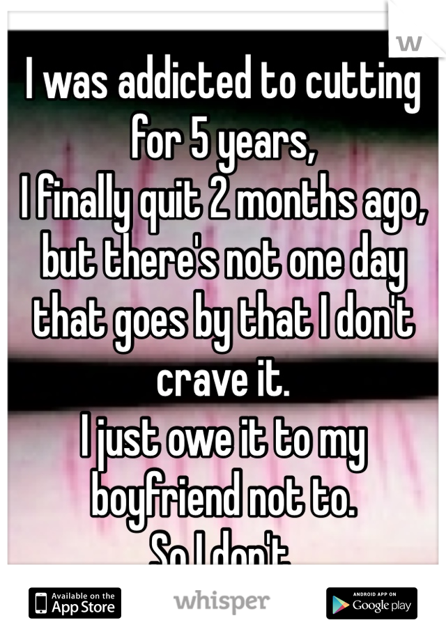 I was addicted to cutting for 5 years,  I finally quit 2 months ago, but there's not one day that goes by that I don't crave it.  I just owe it to my boyfriend not to.  So I don't.