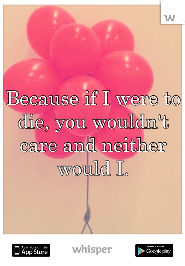 Because if I were to die, you wouldn't care and neither would I.