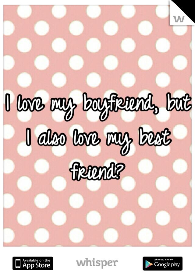I love my boyfriend, but I also love my best friend?