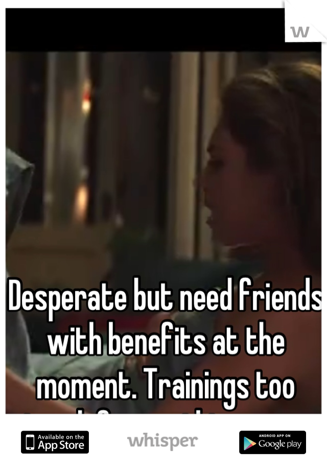 Desperate but need friends with benefits at the moment. Trainings too tough for anything more