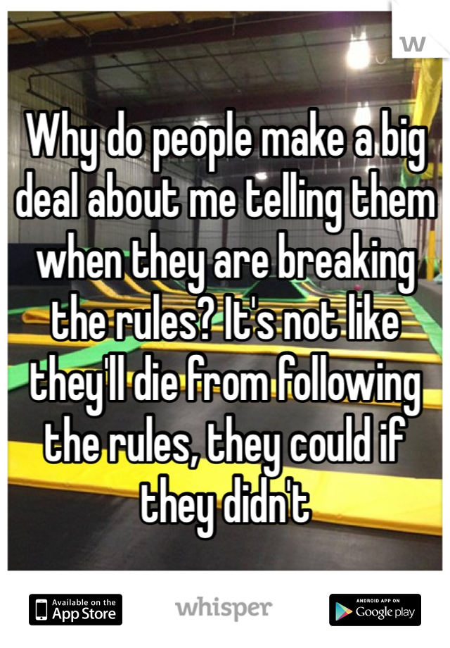 Why do people make a big deal about me telling them when they are breaking the rules? It's not like they'll die from following the rules, they could if they didn't