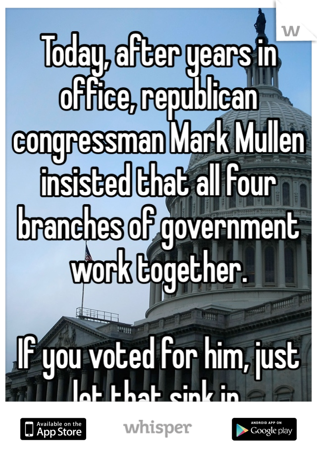 Today, after years in office, republican congressman Mark Mullen insisted that all four branches of government work together.   If you voted for him, just let that sink in.