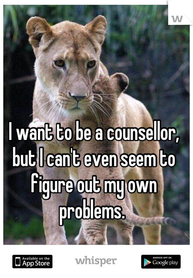 I want to be a counsellor, but I can't even seem to figure out my own problems.