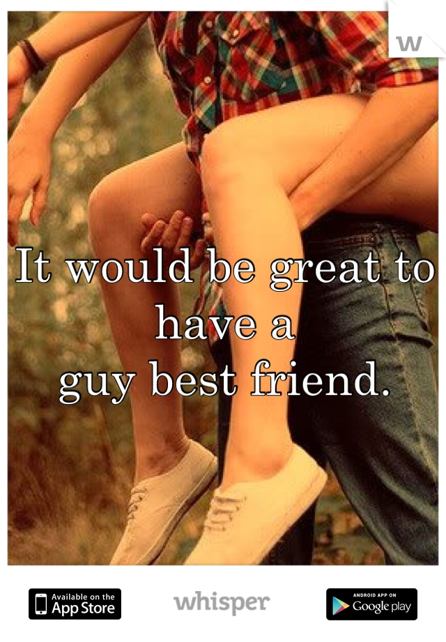 It would be great to have a  guy best friend.